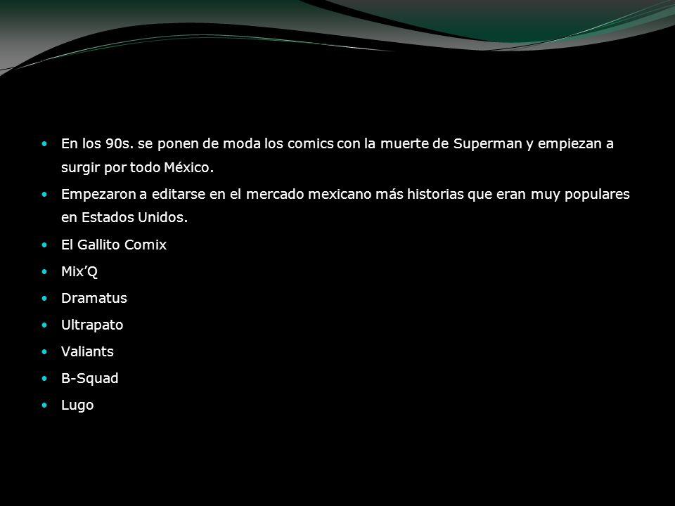 En los 90s. se ponen de moda los comics con la muerte de Superman y empiezan a surgir por todo México. Empezaron a editarse en el mercado mexicano más