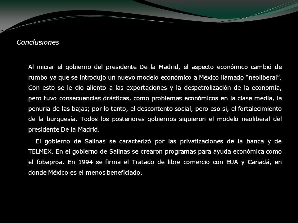 Conclusiones Al iniciar el gobierno del presidente De la Madrid, el aspecto económico cambió de rumbo ya que se introdujo un nuevo modelo económico a