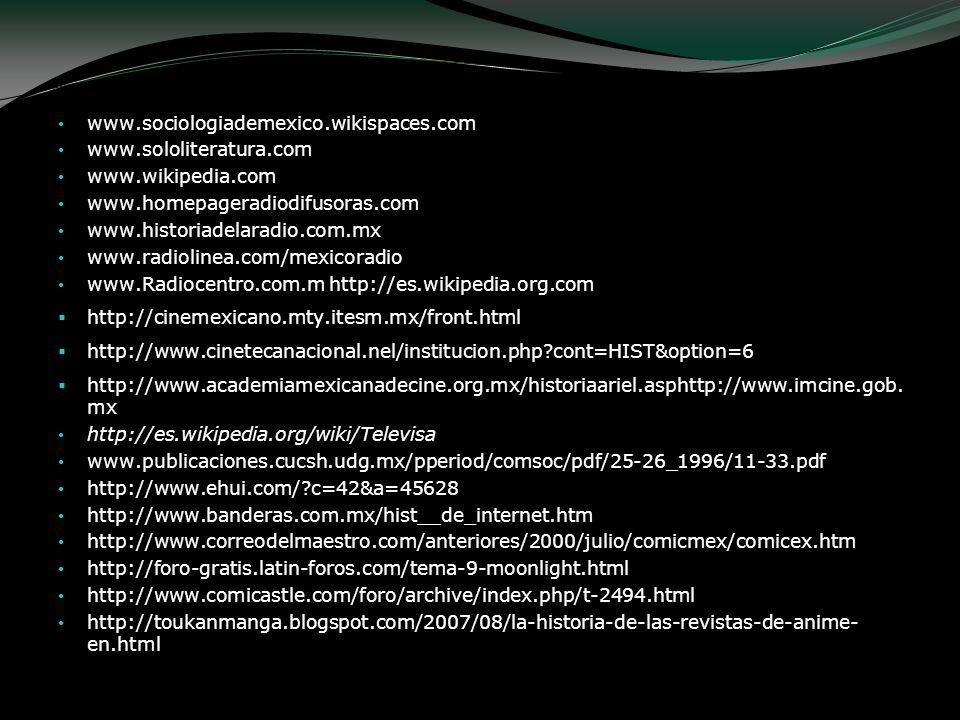 www.sociologiademexico.wikispaces.com www.sololiteratura.com www.wikipedia.com www.homepageradiodifusoras.com www.historiadelaradio.com.mx www.radioli