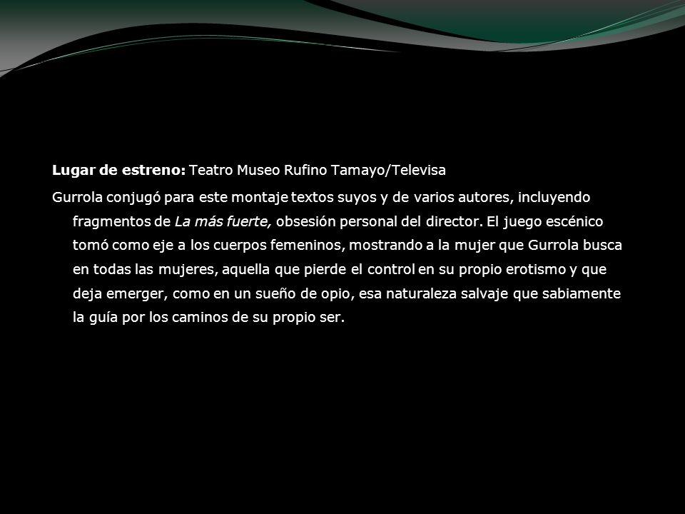 Lugar de estreno: Teatro Museo Rufino Tamayo/Televisa Gurrola conjugó para este montaje textos suyos y de varios autores, incluyendo fragmentos de La