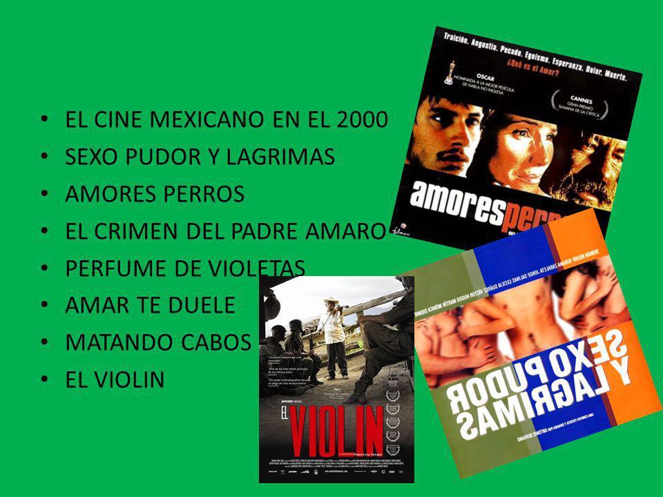 EL CINE MEXICANO EN EL 2000 SEXO PUDOR Y LAGRIMAS AMORES PERROS EL CRIMEN DEL PADRE AMARO PERFUME DE VIOLETAS AMAR TE DUELE MATANDO CABOS EL VIOLIN