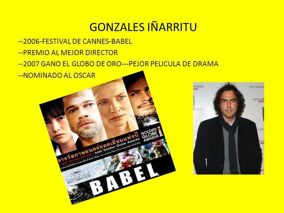 GONZALES IÑARRITU --2006-FESTIVAL DE CANNES-BABEL --PREMIO AL MEJOR DIRECTOR --2007 GANO EL GLOBO DE ORO---PEJOR PELICULA DE DRAMA --NOMINADO AL OSCAR