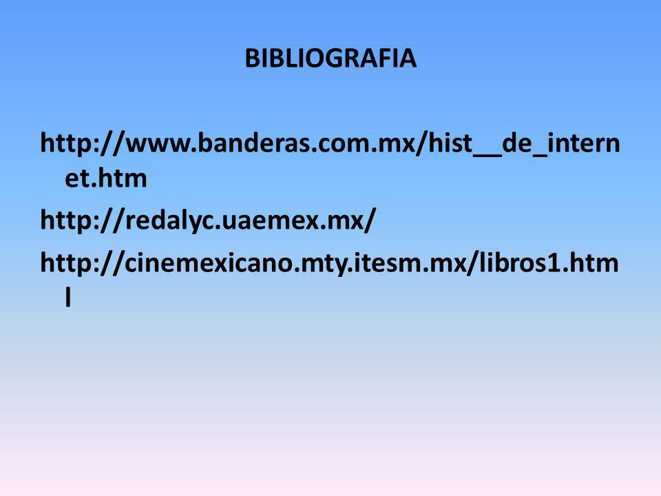 BIBLIOGRAFIA http://www.banderas.com.mx/hist__de_intern et.htm http://redalyc.uaemex.mx/ http://cinemexicano.mty.itesm.mx/libros1.htm l