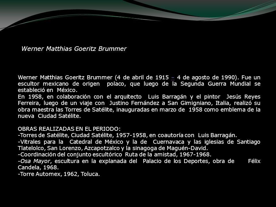 Werner Matthias Goeritz Brummer (4 de abril de 1915 – 4 de agosto de 1990). Fue un escultor mexicano de origen polaco, que luego de la Segunda Guerra