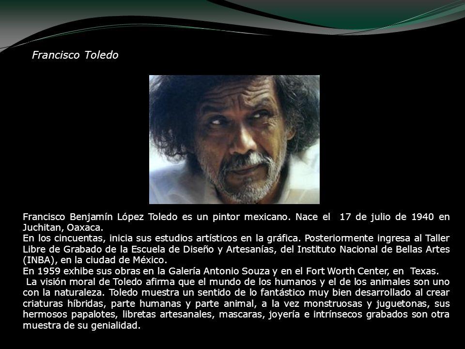 Francisco Toledo Francisco Benjamín López Toledo es un pintor mexicano. Nace el 17 de julio de 1940 en Juchitan, Oaxaca. En los cincuentas, inicia sus