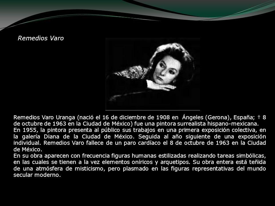 Remedios Varo Remedios Varo Uranga (nació el 16 de diciembre de 1908 en Ángeles (Gerona), España; 8 de octubre de 1963 en la Ciudad de México) fue una