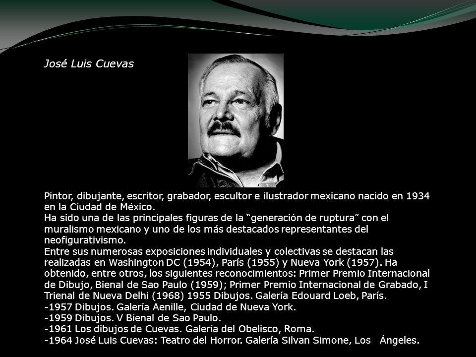 José Luis Cuevas Pintor, dibujante, escritor, grabador, escultor e ilustrador mexicano nacido en 1934 en la Ciudad de México. Ha sido una de las princ