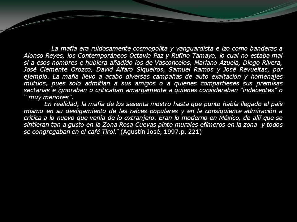 La mafia. La mafia era ruidosamente cosmopolita y vanguardista e izo como banderas a Alonso Reyes, los Contemporáneos Octavio Paz y Rufino Tamayo, lo