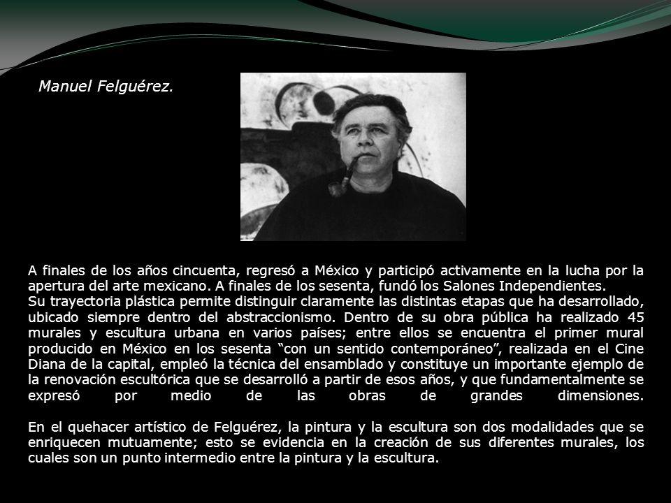 Manuel Felguérez. A finales de los años cincuenta, regresó a México y participó activamente en la lucha por la apertura del arte mexicano. A finales d