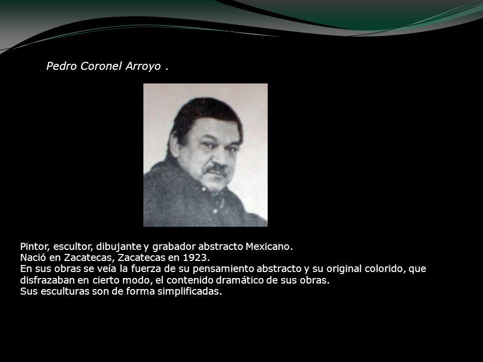 Pedro Coronel Arroyo. Pintor, escultor, dibujante y grabador abstracto Mexicano. Nació en Zacatecas, Zacatecas en 1923. En sus obras se veía la fuerza