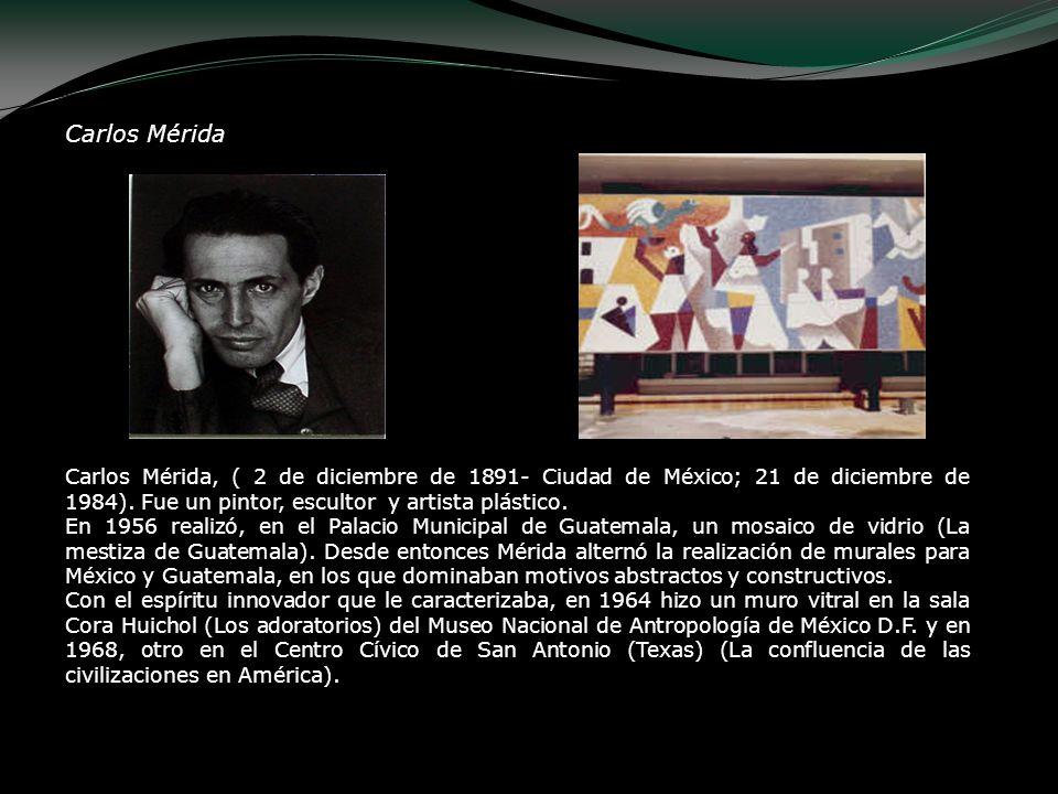 Carlos Mérida Carlos Mérida, ( 2 de diciembre de 1891- Ciudad de México; 21 de diciembre de 1984). Fue un pintor, escultor y artista plástico. En 1956