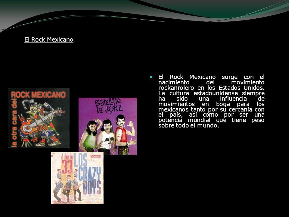 El Rock Mexicano El Rock Mexicano surge con el nacimiento del movimiento rockanrolero en los Estados Unidos. La cultura estadounidense siempre ha sido