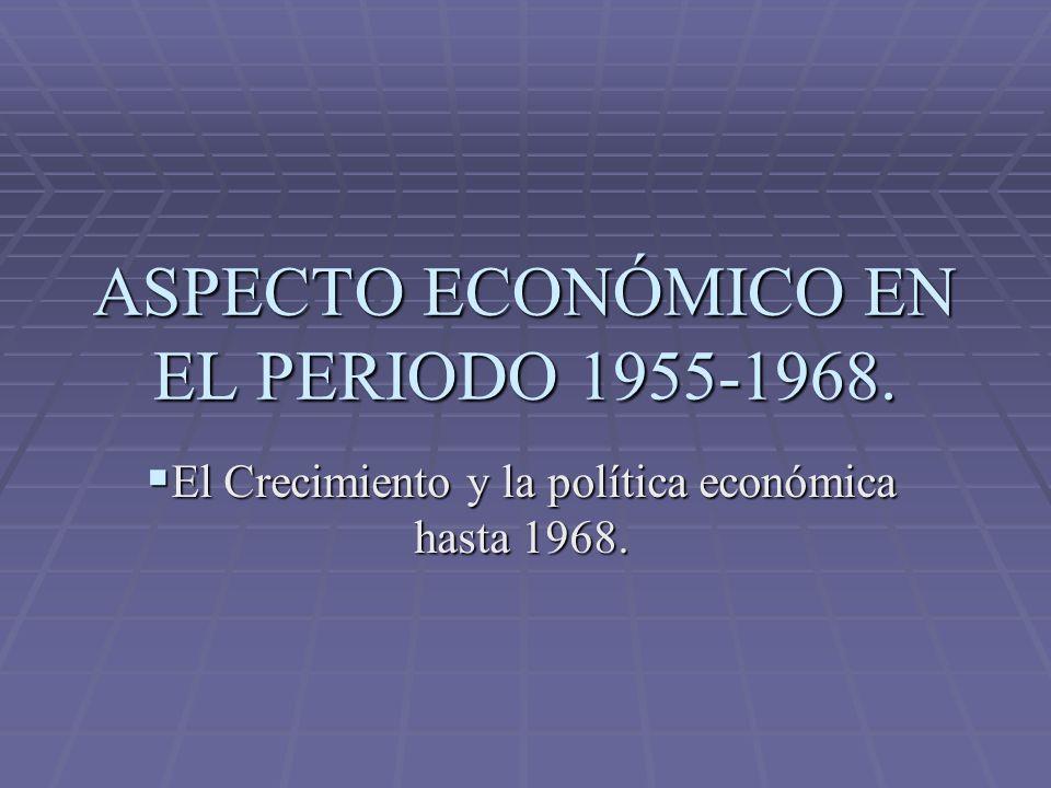 ASPECTO ECONÓMICO EN EL PERIODO 1955-1968. El Crecimiento y la política económica hasta 1968. El Crecimiento y la política económica hasta 1968.