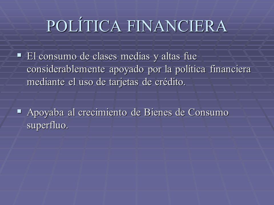 POLÍTICA FINANCIERA El consumo de clases medias y altas fue considerablemente apoyado por la política financiera mediante el uso de tarjetas de crédit