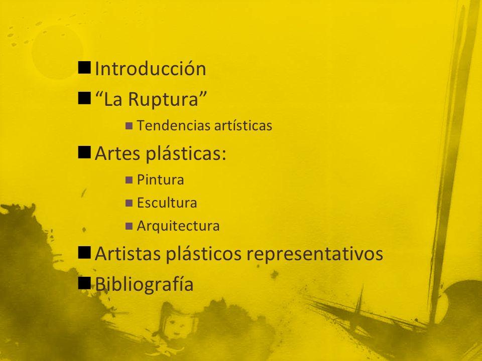 Introducción La Ruptura Tendencias artísticas Artes plásticas: Pintura Escultura Arquitectura Artistas plásticos representativos Bibliografía