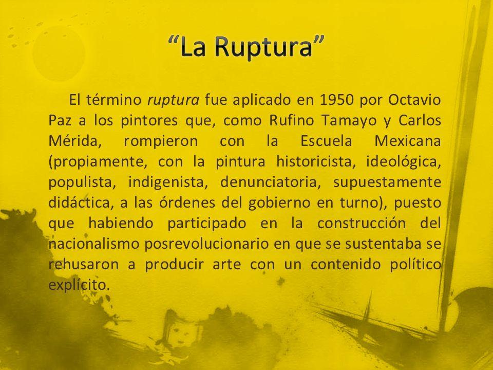 El término ruptura fue aplicado en 1950 por Octavio Paz a los pintores que, como Rufino Tamayo y Carlos Mérida, rompieron con la Escuela Mexicana (pro