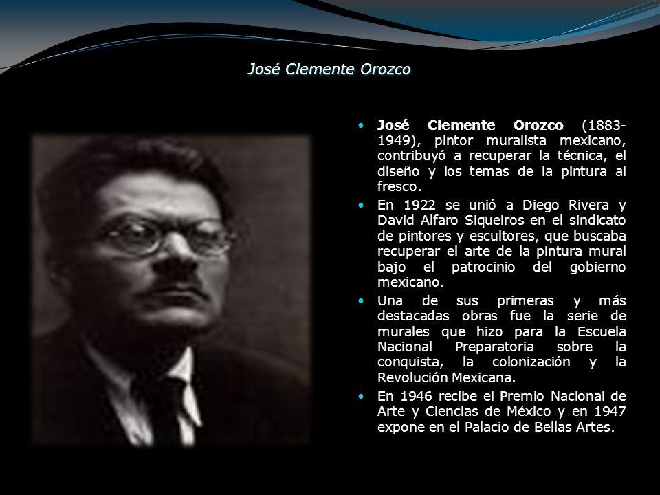 José Clemente Orozco José Clemente Orozco (1883- 1949), pintor muralista mexicano, contribuyó a recuperar la técnica, el diseño y los temas de la pint