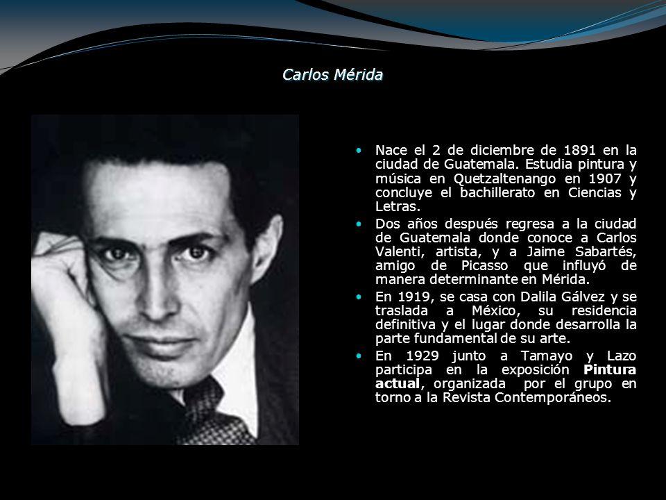 Carlos Mérida Nace el 2 de diciembre de 1891 en la ciudad de Guatemala. Estudia pintura y música en Quetzaltenango en 1907 y concluye el bachillerato
