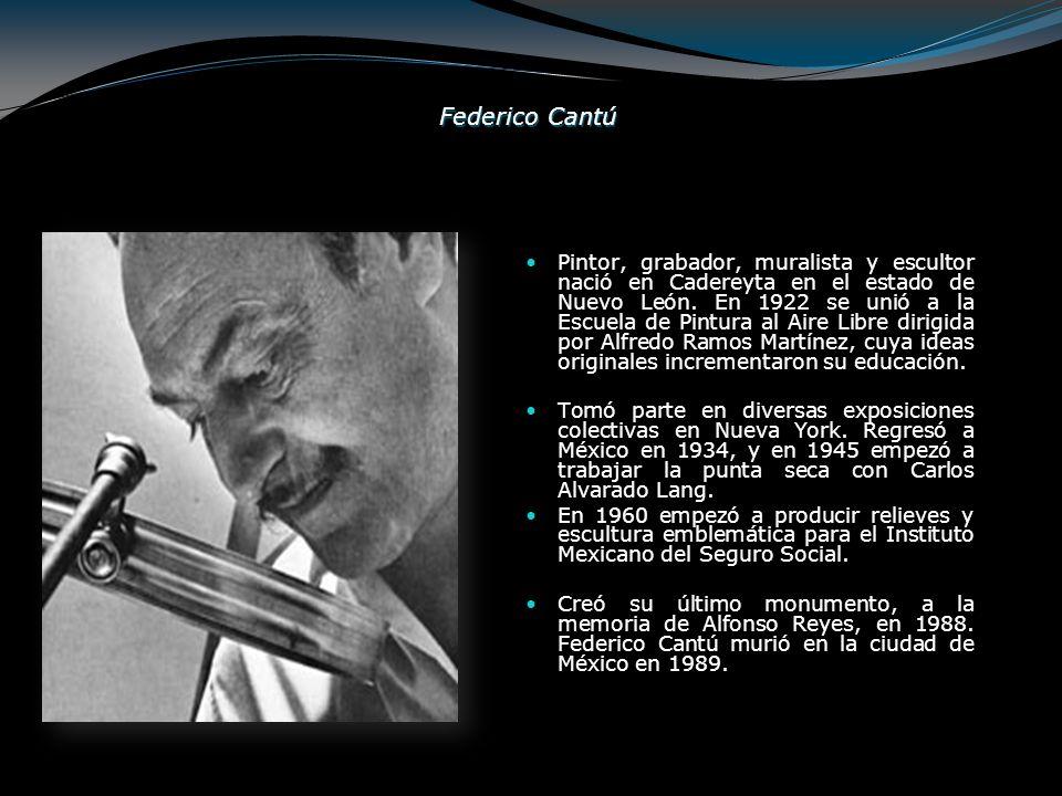 Federico Cantú Pintor, grabador, muralista y escultor nació en Cadereyta en el estado de Nuevo León. En 1922 se unió a la Escuela de Pintura al Aire L