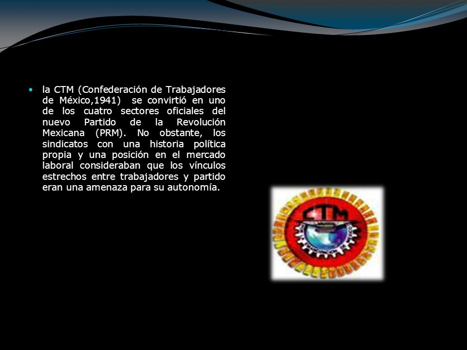la CTM (Confederación de Trabajadores de México,1941) se convirtió en uno de los cuatro sectores oficiales del nuevo Partido de la Revolución Mexicana