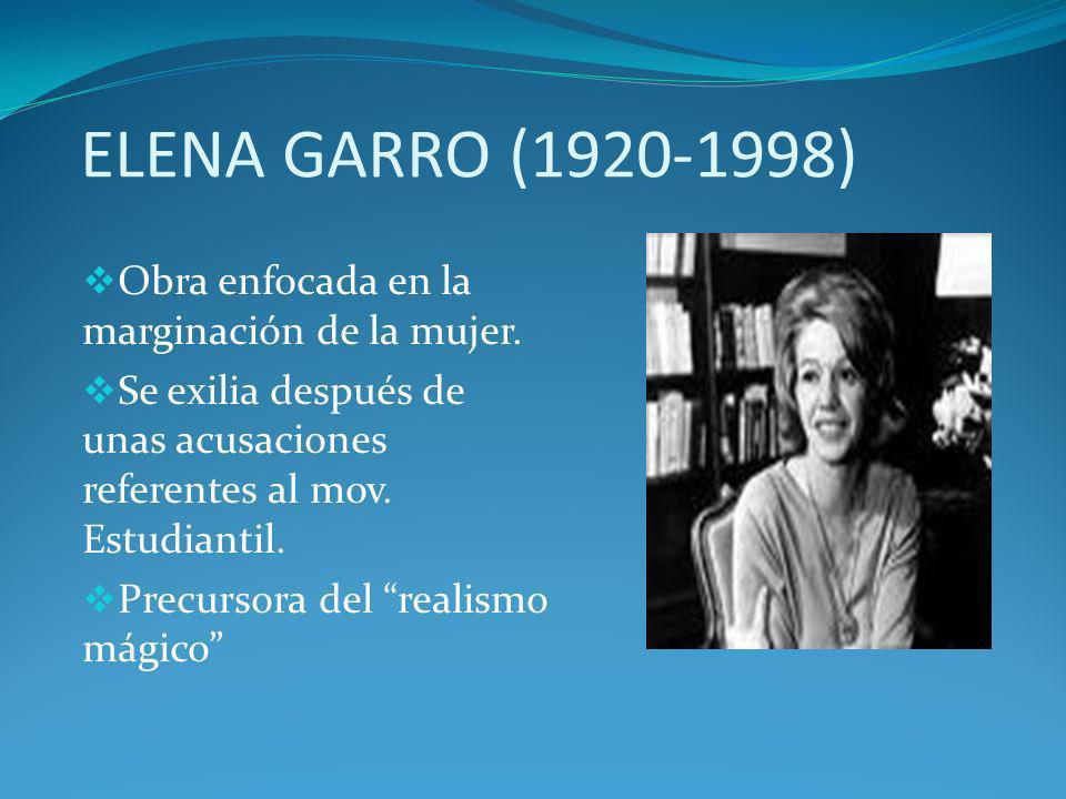 ELENA GARRO (1920-1998) Obra enfocada en la marginación de la mujer. Se exilia después de unas acusaciones referentes al mov. Estudiantil. Precursora
