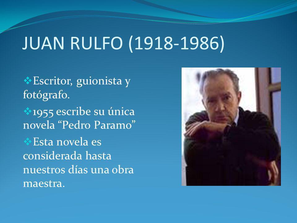 JUAN RULFO (1918-1986) Escritor, guionista y fotógrafo. 1955 escribe su única novela Pedro Paramo Esta novela es considerada hasta nuestros días una o
