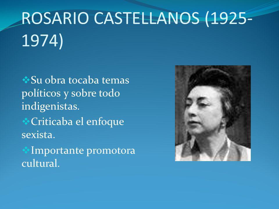 ROSARIO CASTELLANOS (1925- 1974) Su obra tocaba temas políticos y sobre todo indigenistas. Criticaba el enfoque sexista. Importante promotora cultural