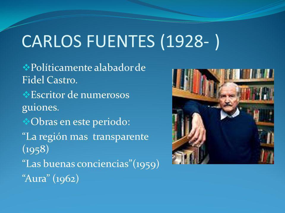 CARLOS FUENTES (1928- ) Políticamente alabador de Fidel Castro. Escritor de numerosos guiones. Obras en este periodo: La región mas transparente (1958