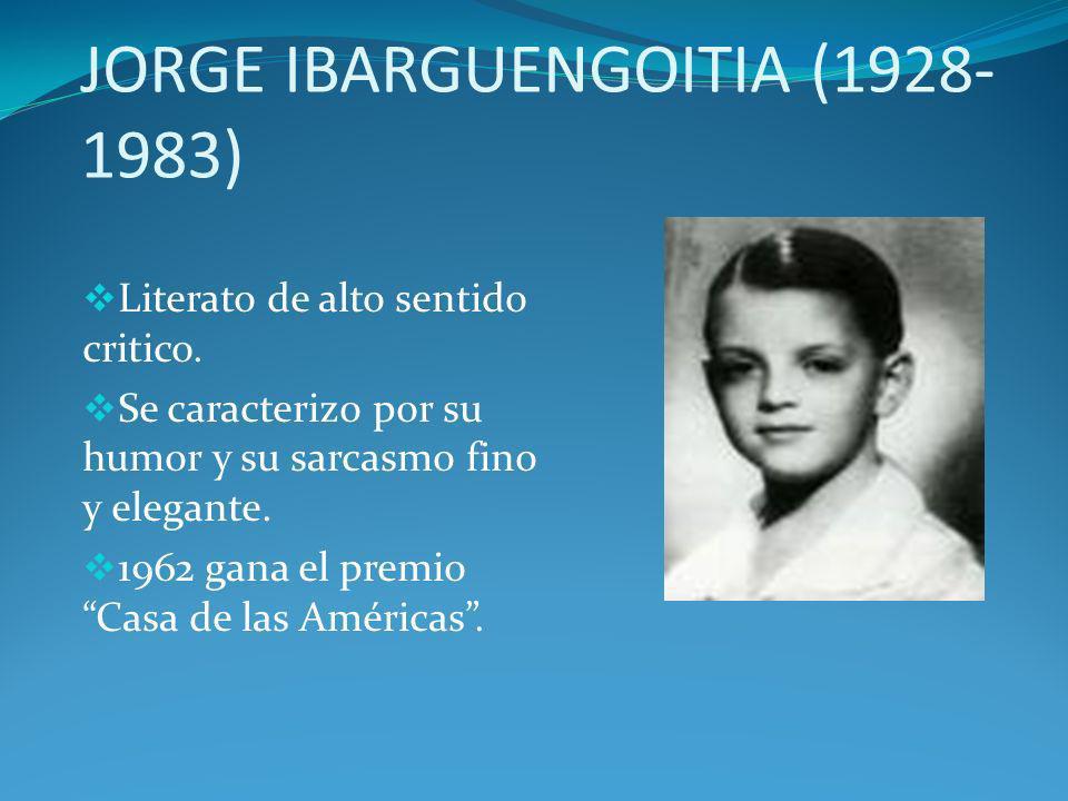 JORGE IBARGUENGOITIA (1928- 1983) Literato de alto sentido critico. Se caracterizo por su humor y su sarcasmo fino y elegante. 1962 gana el premio Cas