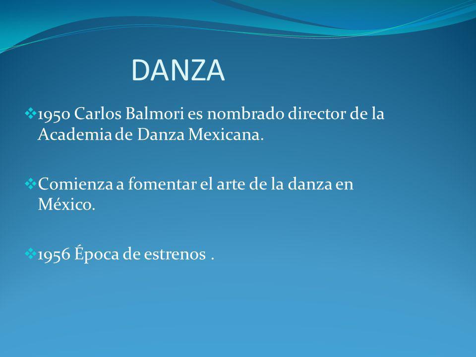 DANZA 1950 Carlos Balmori es nombrado director de la Academia de Danza Mexicana. Comienza a fomentar el arte de la danza en México. 1956 Época de estr