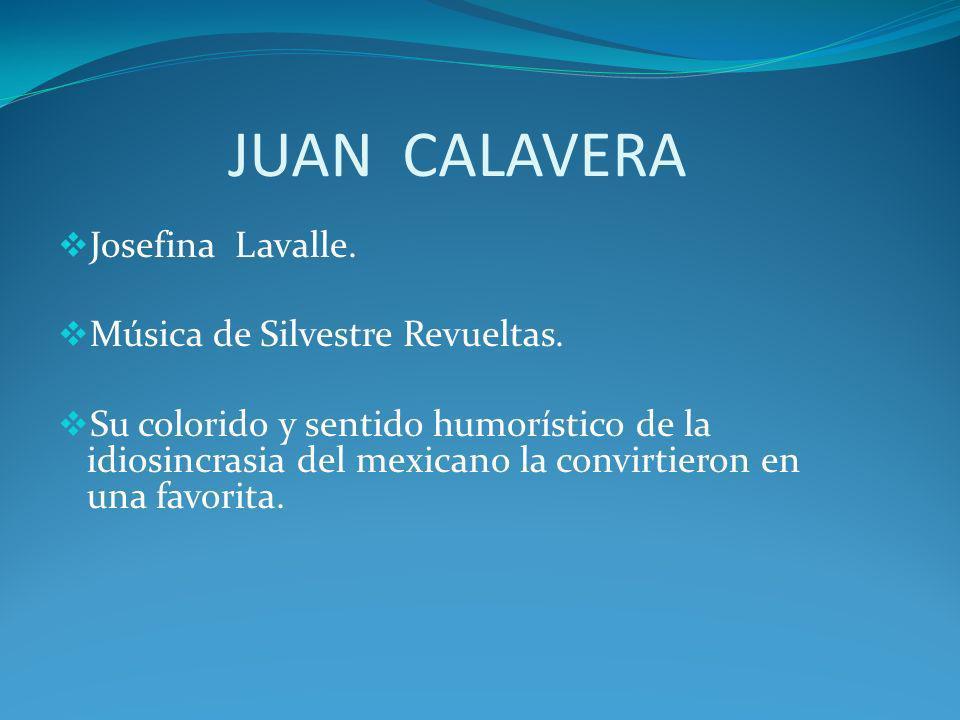 JUAN CALAVERA Josefina Lavalle. Música de Silvestre Revueltas. Su colorido y sentido humorístico de la idiosincrasia del mexicano la convirtieron en u