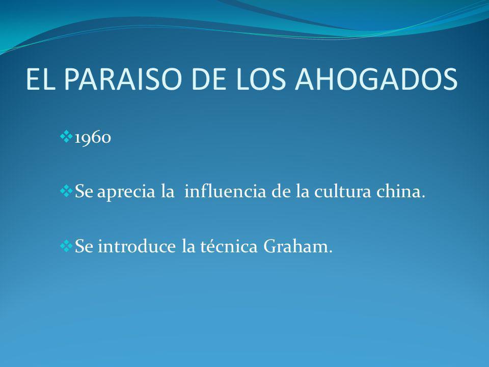 EL PARAISO DE LOS AHOGADOS 1960 Se aprecia la influencia de la cultura china. Se introduce la técnica Graham.