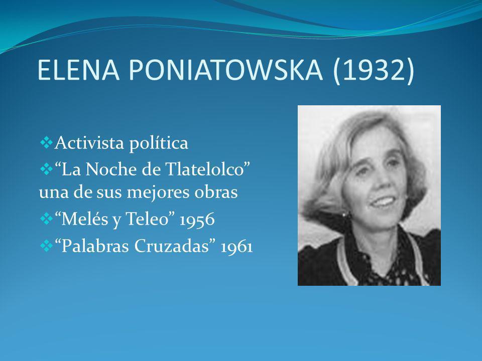 ELENA PONIATOWSKA (1932) Activista política La Noche de Tlatelolco una de sus mejores obras Melés y Teleo 1956 Palabras Cruzadas 1961