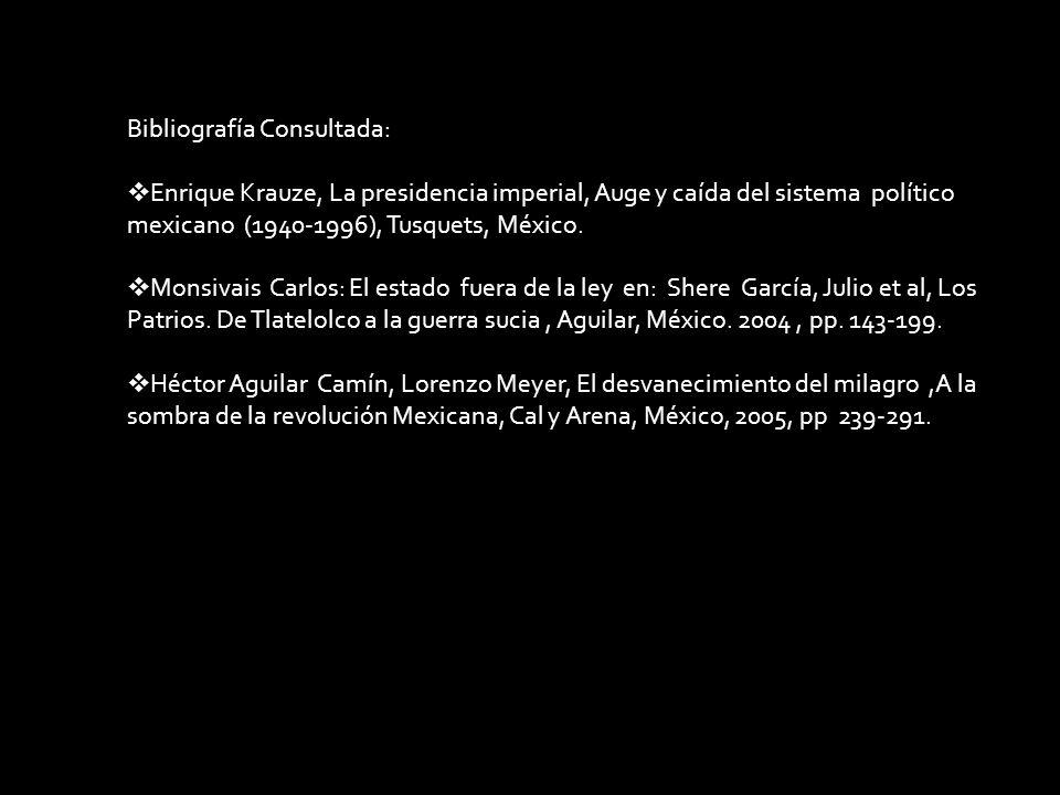 Bibliografía Consultada: Enrique Krauze, La presidencia imperial, Auge y caída del sistema político mexicano (1940-1996), Tusquets, México. Monsivais