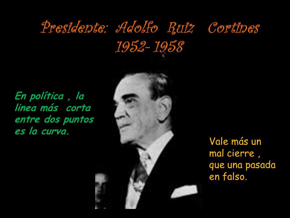 Presidente: Adolfo Ruiz Cortines 1952- 1958 En política, la linea más corta entre dos puntos es la curva. Vale más un mal cierre, que una pasada en fa