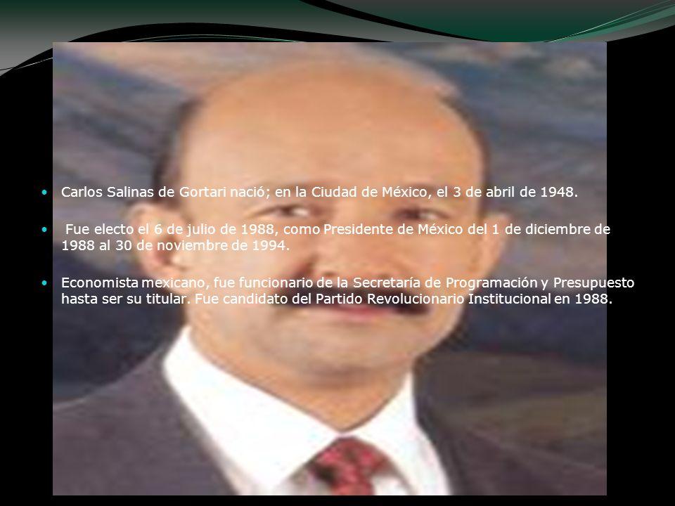 Carlos Salinas de Gortari nació; en la Ciudad de México, el 3 de abril de 1948. Fue electo el 6 de julio de 1988, como Presidente de México del 1 de d