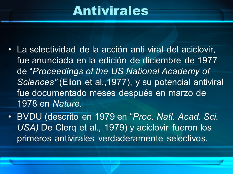 Antivirales La selectividad de la acción anti viral del aciclovir, fue anunciada en la edición de diciembre de 1977 de Proceedings of the US National