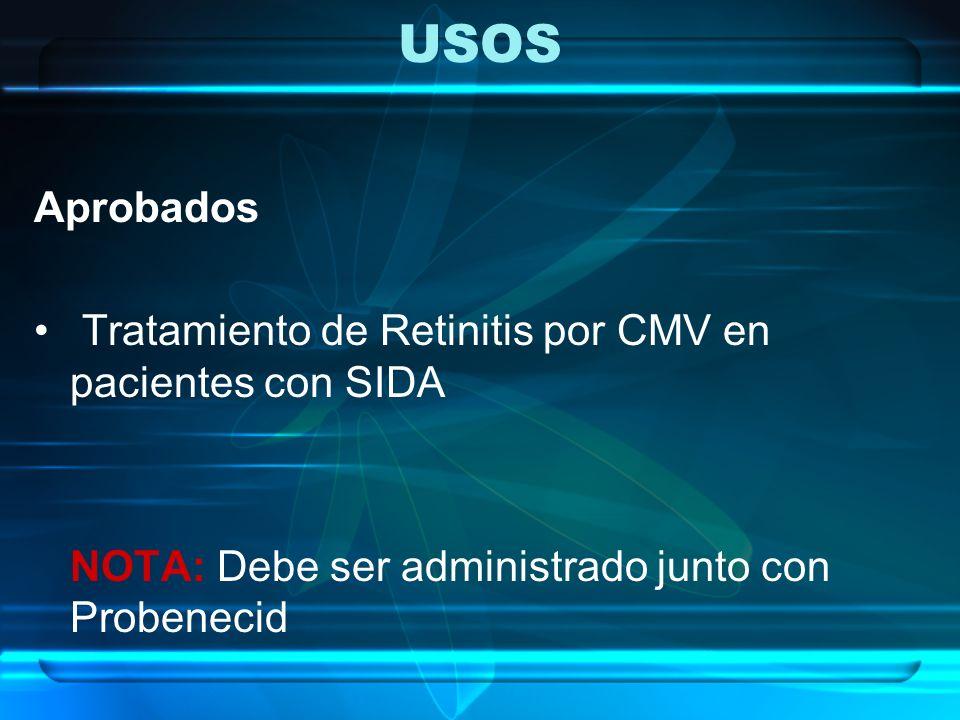 USOS Aprobados Tratamiento de Retinitis por CMV en pacientes con SIDA NOTA: Debe ser administrado junto con Probenecid