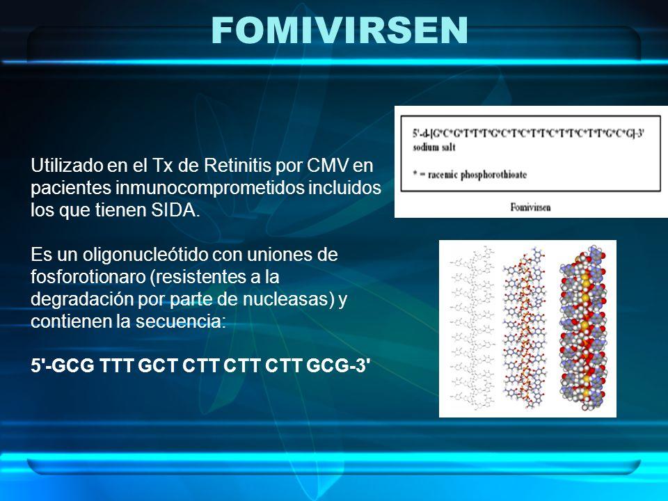 FOMIVIRSEN Utilizado en el Tx de Retinitis por CMV en pacientes inmunocomprometidos incluidos los que tienen SIDA. Es un oligonucleótido con uniones d