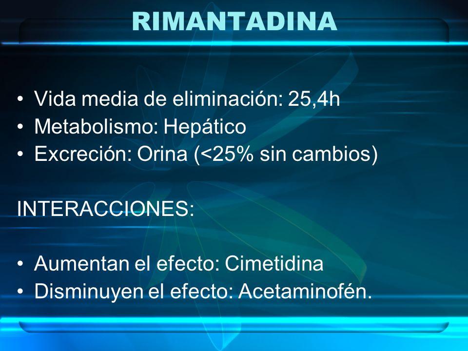 RIMANTADINA Vida media de eliminación: 25,4h Metabolismo: Hepático Excreción: Orina (<25% sin cambios) INTERACCIONES: Aumentan el efecto: Cimetidina D