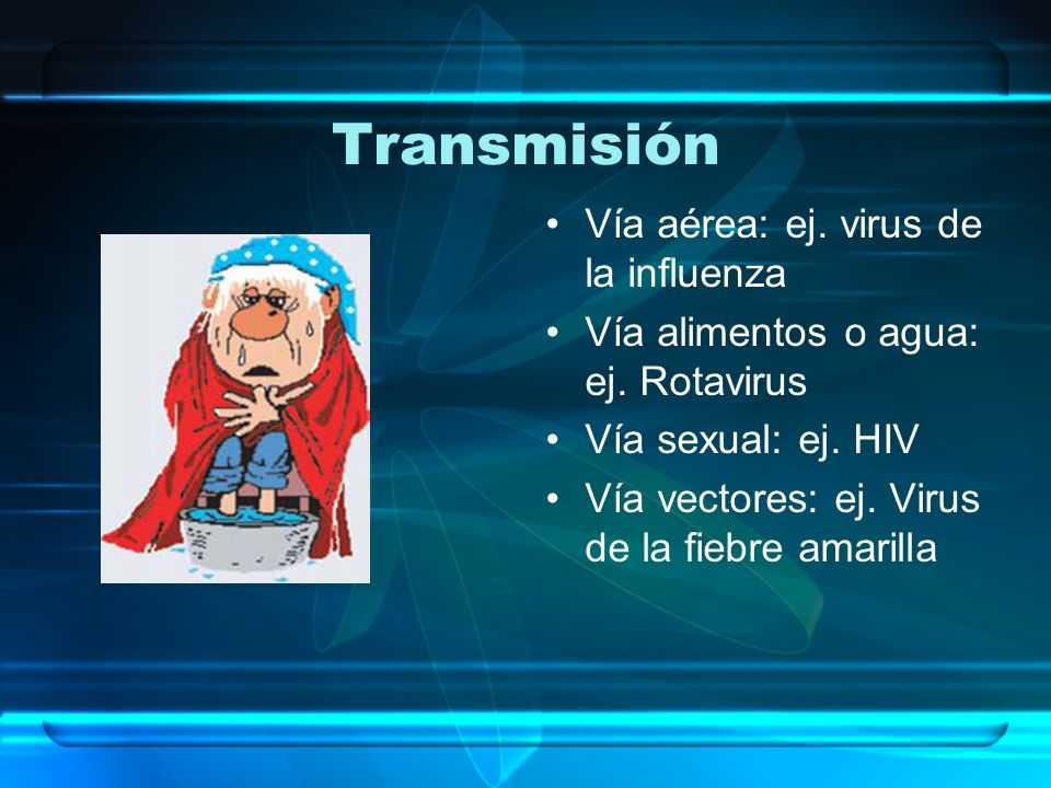 Transmisión Vía aérea: ej. virus de la influenza Vía alimentos o agua: ej. Rotavirus Vía sexual: ej. HIV Vía vectores: ej. Virus de la fiebre amarilla