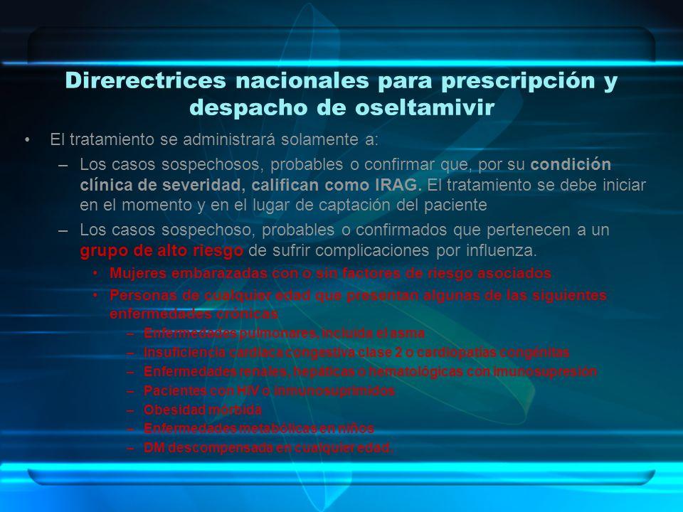 Direrectrices nacionales para prescripción y despacho de oseltamivir El tratamiento se administrará solamente a: –Los casos sospechosos, probables o c