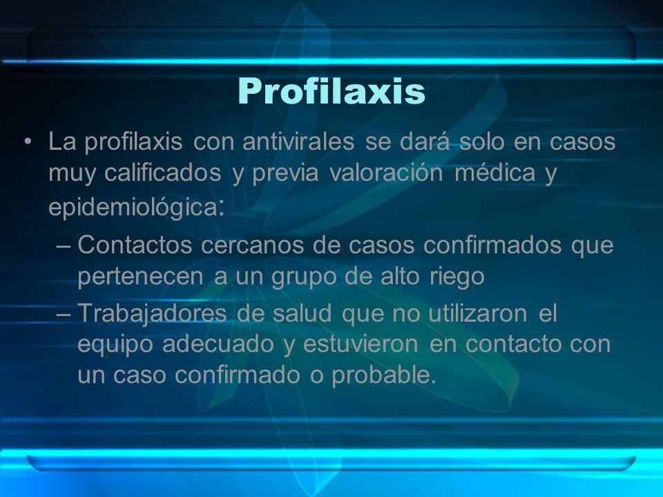 Profilaxis La profilaxis con antivirales se dará solo en casos muy calificados y previa valoración médica y epidemiológica : –Contactos cercanos de ca