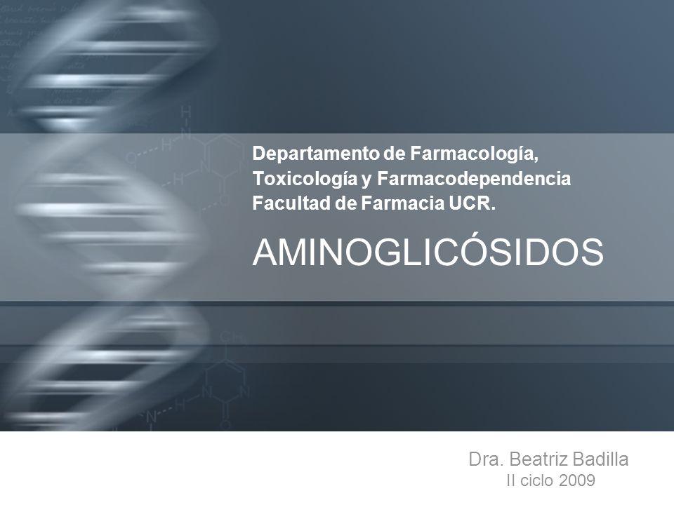 Departamento de Farmacología, Toxicología y Farmacodependencia Facultad de Farmacia UCR. AMINOGLICÓSIDOS Dra. Beatriz Badilla II ciclo 2009