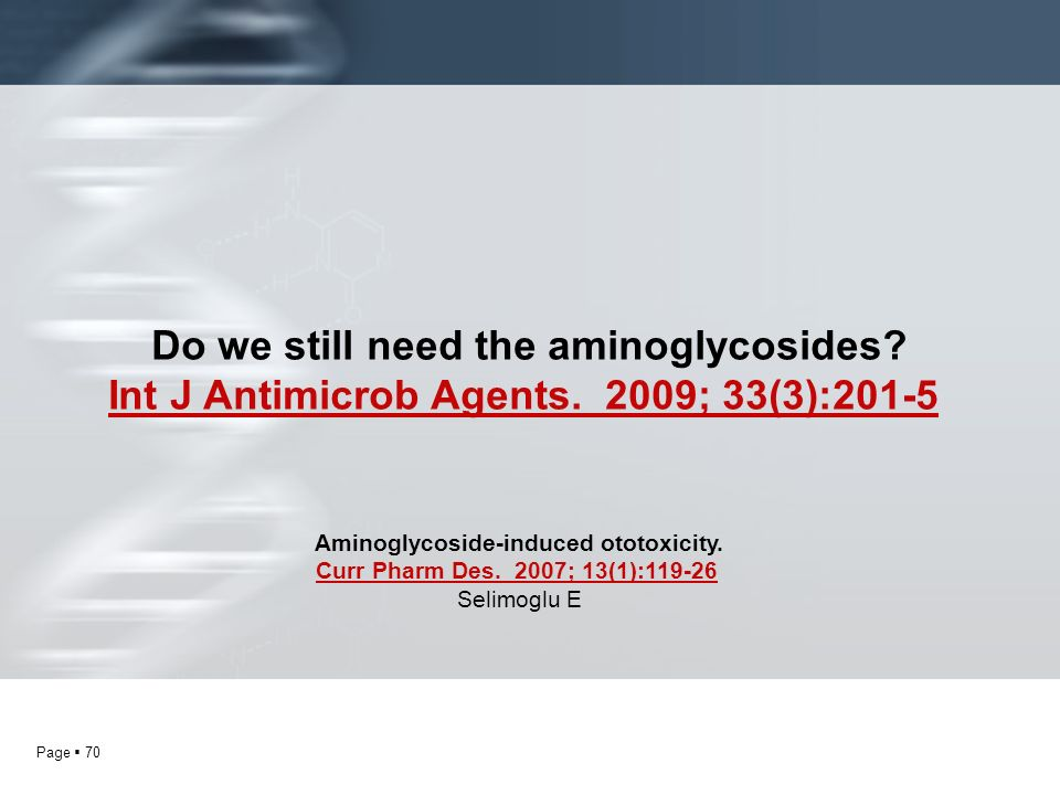 Page 70 Do we still need the aminoglycosides? Int J Antimicrob Agents. 2009; 33(3):201-5 Aminoglycoside-induced ototoxicity. Curr Pharm Des. 2007; 13(