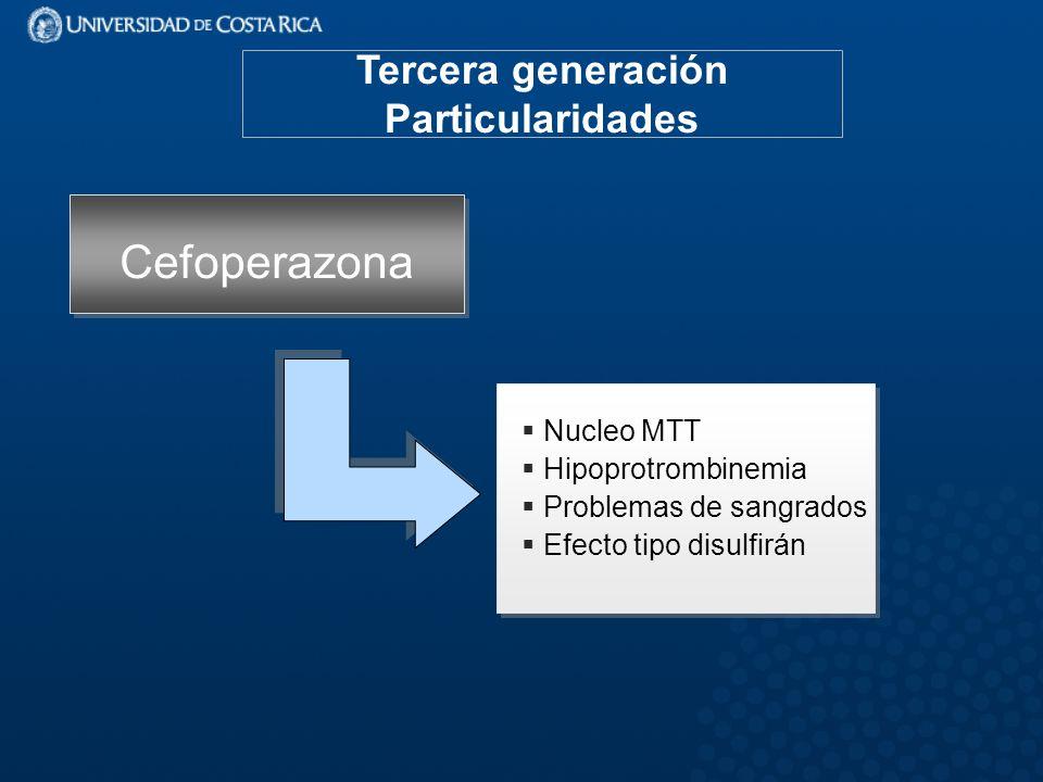 Tercera generación Particularidades Cefoperazona Nucleo MTT Hipoprotrombinemia Problemas de sangrados Efecto tipo disulfirán Nucleo MTT Hipoprotrombinemia Problemas de sangrados Efecto tipo disulfirán