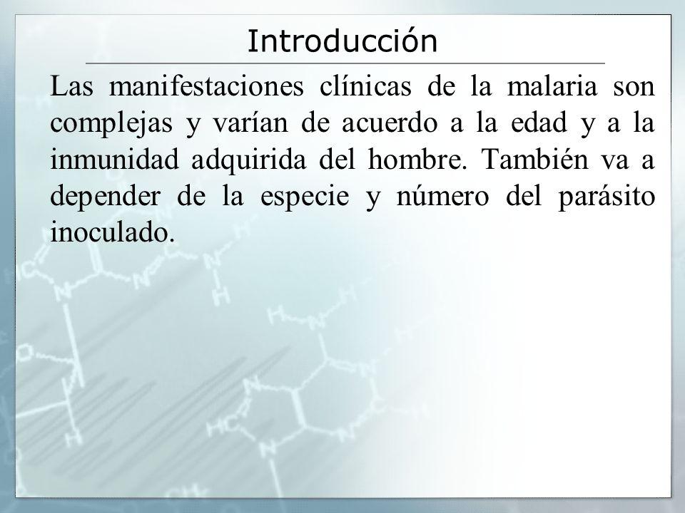Introducción Las manifestaciones clínicas de la malaria son complejas y varían de acuerdo a la edad y a la inmunidad adquirida del hombre. También va