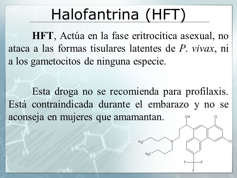 Halofantrina (HFT) HFT, Actúa en la fase eritrocítica asexual, no ataca a las formas tisulares latentes de P. vivax, ni a los gametocitos de ninguna e