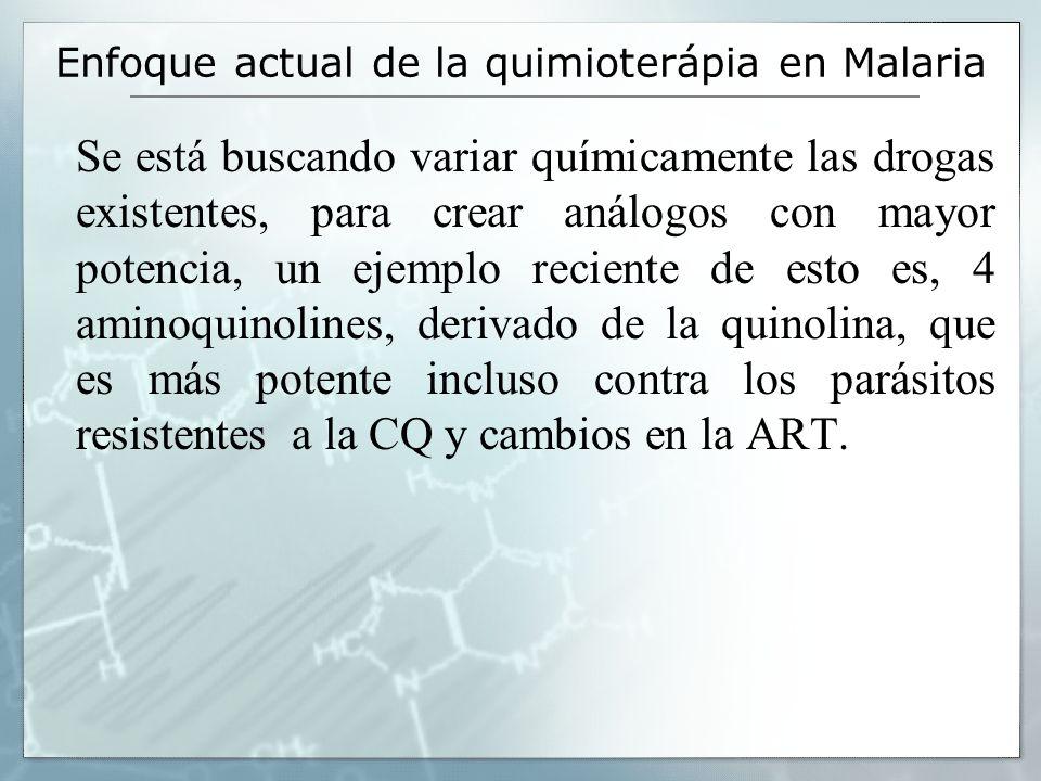 Enfoque actual de la quimioterápia en Malaria Se está buscando variar químicamente las drogas existentes, para crear análogos con mayor potencia, un e