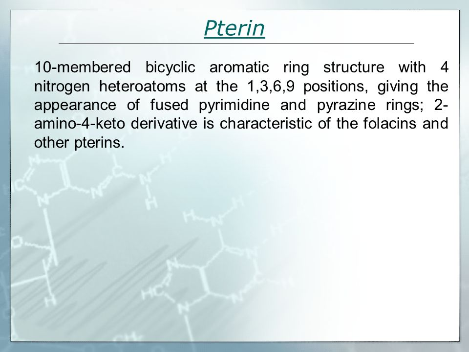 Pterin 10-membered bicyclic aromatic ring structure with 4 nitrogen heteroatoms at the 1,3,6,9 positions, giving the appearance of fused pyrimidine an
